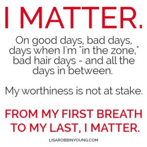 I matter. On good days, bad days, days when I'm in the zone, bad hair days - and all the days in between. My worthiness is not at stake. From my first breath to my last, I matter.