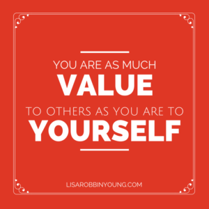 You are as much value to others as you are to yourself.